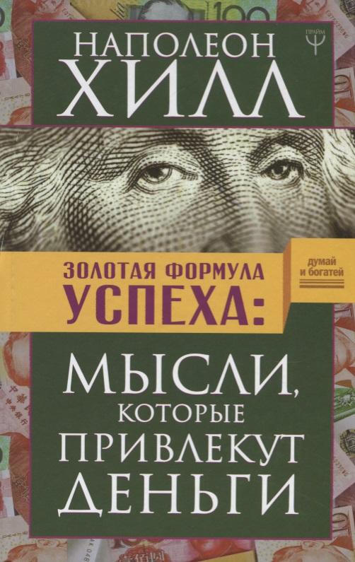 Хилл Н. Золотая формула успеха: мысли, которые привлекут деньги роза ли хилл как привлекать мужчин и деньги