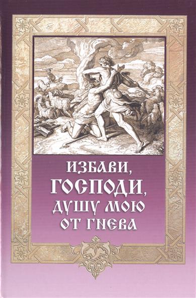 Игумен Митрофан (Гудков) (сост.) Избави, Господи, душу мою от гнева сергей самаров возраст гнева