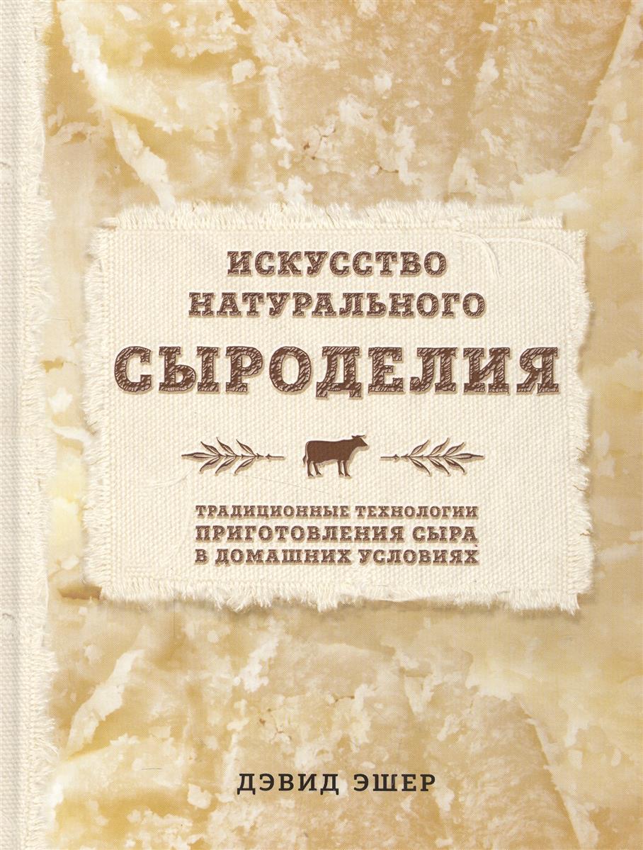 Эшер Д. Искусство натурального сыроделия. Традиционные технологии приготовления сыра в домашних условиях эшер д искусство натурального сыроделия светлая туп дэвид искусство звук
