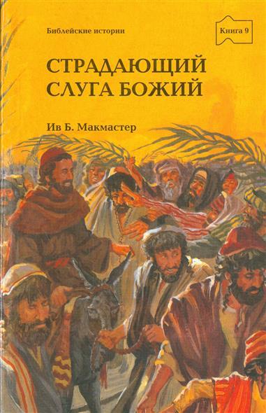 Страдающий слуга Божий. Книга 9. Истории о Боге и Его народе по Евангелиям от Матфея, Марка, Луки и Иоанна