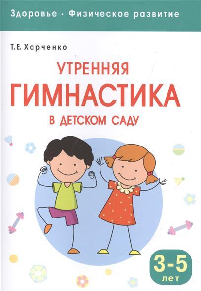 Харченко Т. Утрення гимнастика в детском саду. Для занятий с детьми 3-5 лет т е харченко утренняя гимнастика в детском саду для занятий с детьми 2 3 лет