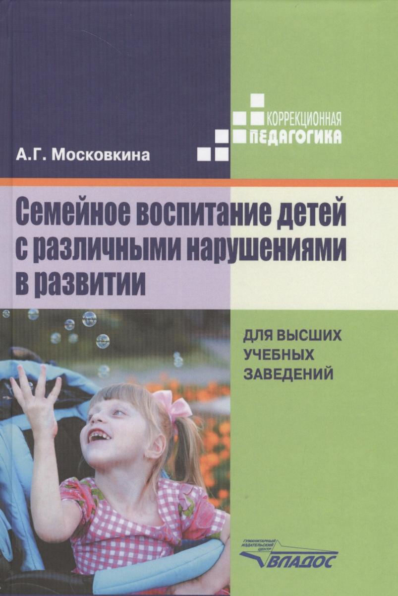 Московкина А. Семейное воспитание детей с различными нарушениями в развитии. Учебник для студентов высших учебных заведений а г московкина семейное воспитание детей с различными нарушениями в развитии учебник