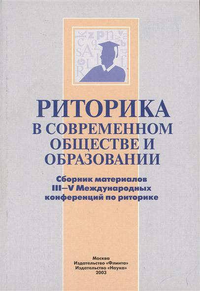 Риторика в современном обществе и образовании. Сборник материалов III-V Международных конференций по риторике
