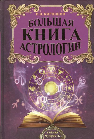 Кирюшин И. Большая книга астрологии. Составление прогнозов кирюшин и большая книга астрологии составление прогнозов