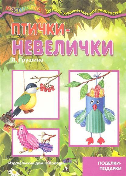 Птички-невелички. Поделки - подарки. 4-10 лет