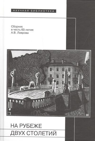 На рубеже двух столетий. Сборник в честь 60-летия Александра Васильевича Лаврова