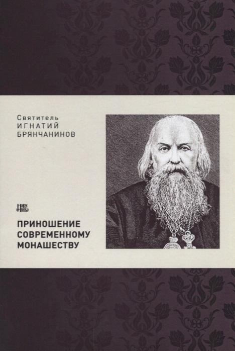 Святитель Игнатий Брянчанинов Приношение современному монашеству приношение людмиле зыкиной