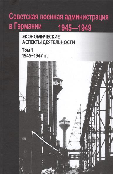 Советская военная администрация в Германии 1945-1949 экономические аспекты деятельности. Том 1. 1945-1947 гг.