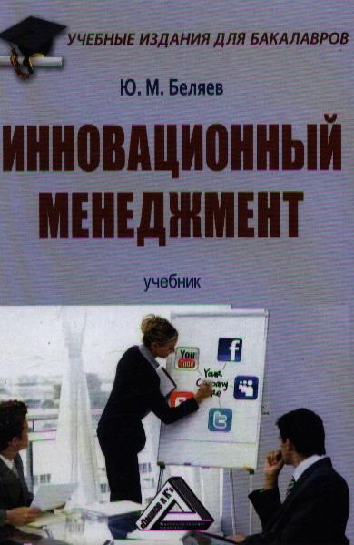 Беляев Ю. Инновационный менеджмент: Учебник