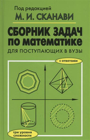 Сканави М. (ред.) Сборник задач по математике для поступающих в вузы с ответами. Три уровня сложности сканави м и сборник задач по математике для поступающих в вузы