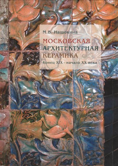 Московская архитектурная керамика. Конец XIX - начало XX века