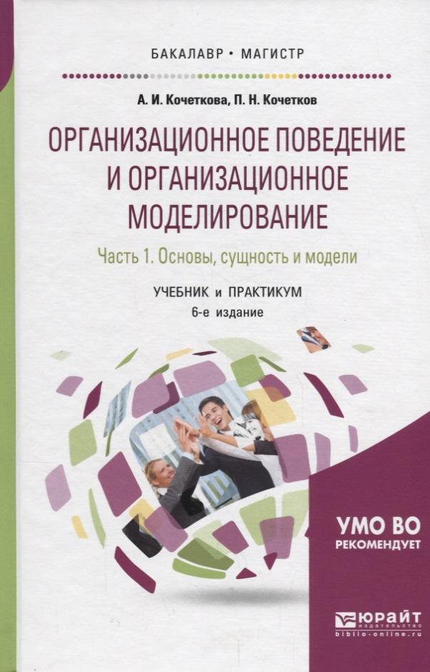 Кочеткова А., Кочетков П. Организационное поведение и организационное моделирование. Часть 1. Основы, сущность и модели. Учебник и практикум шимко п основы экономики учебник и практикум