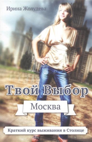 Жолудева И. Твой выбор. Москва. Путеводитель для вновь прибывших пассажиров, или Краткий курс выживания в Млскве джиган джиган твой выбор