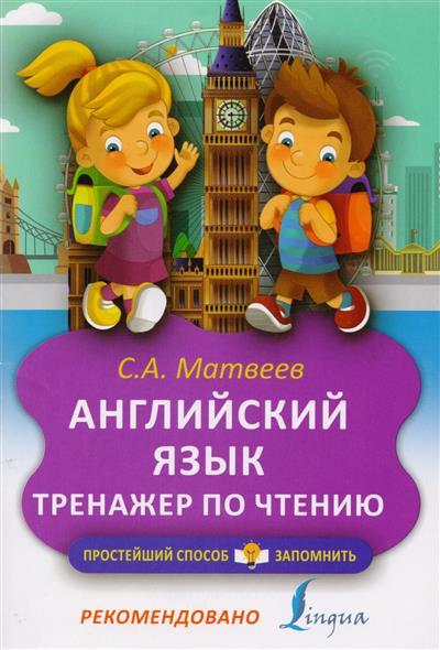 Матвеев С. Английский язык. Тренажер по чтению английский язык тренажер по чтению