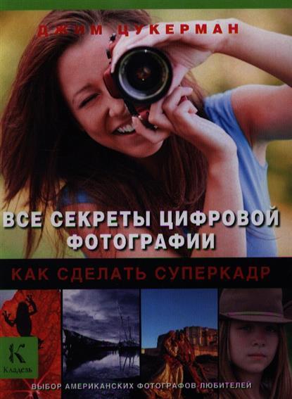 Все секреты цифровой фотографии. Как сделать суперкадр