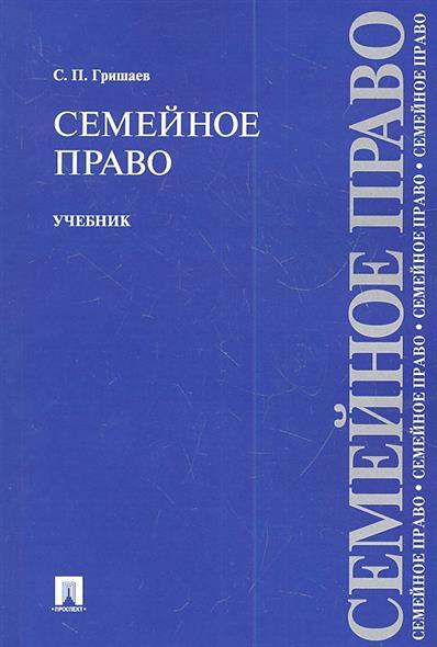 Гришаев С. Семейное право. Учебник