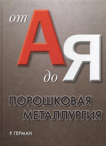 Порошковая металлургия от А до Я Учебно-справочное руководство