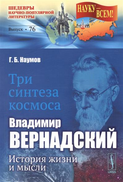 Наумов Г. Три синтеза космоса: Владимир Вернадский: история жизни и мысли ISBN: 9785971027478