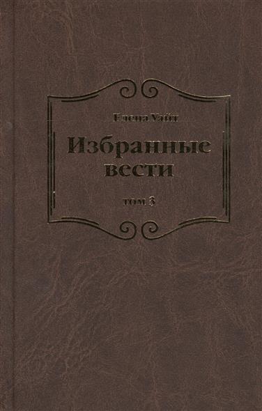 Уайт Е. Избранные вести. В 3-х томах. Том 3 мир рабле в 3 х томах том 3