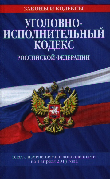 Уголовно-исполнительный кодекс Российской Федерации. Текст с изменениями и дополнениями на 1 апреля 2013 года