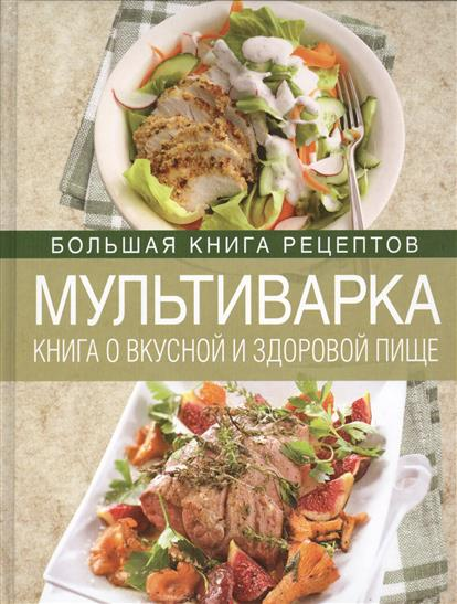 Михайлова И. Мультиварка. Книга о вкусной и здоровой пище книга о вкусной и здоровой пище с ин том питания 2е оформление