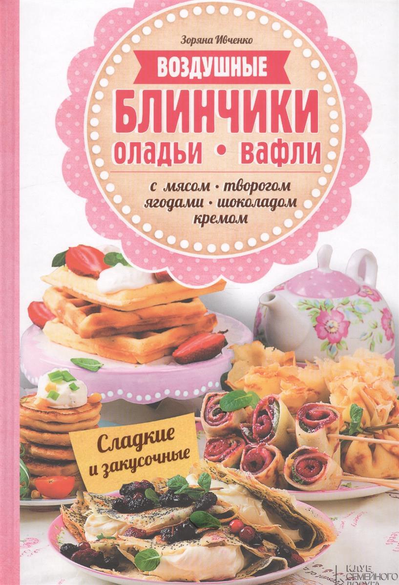 Ивченко З. Воздушные блинчики, оладьи, вафли. С мясом, творогом, ягодами, шоколадом, кремом. Сладкие и закусочные