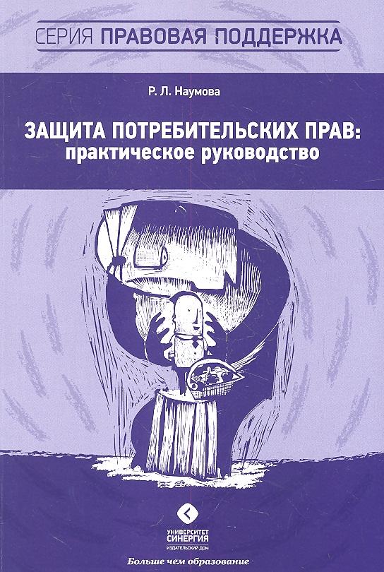 Наумова Р. Защита потребительских прав: практическое руководство наумова р трудовые отношения с женщинами и лицами с семейными обяз isbn 9785425700599