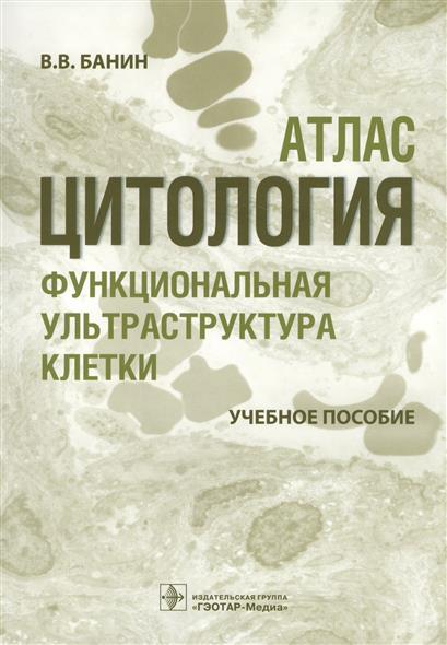 Цитология. Функциональная ультраструктура клетки. Атлас. Учебное пособие