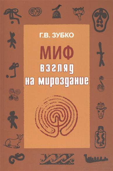 Зубко Г. Миф: взгляд на Мироздание мироздание книги и медиа