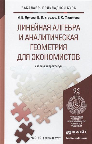 Орлова И., Угрозов В., Филонова Е. Линейная алгебра и аналитическая геометрия для экономистов. Учебник и практикум для прикладного бакалавриата