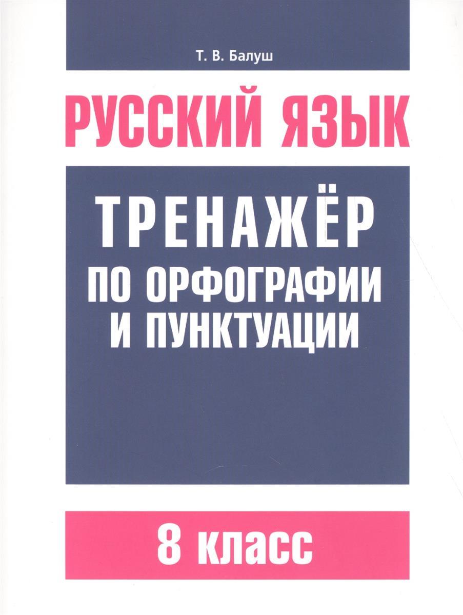 Балуш Т. Русский язык. Тренажер по орфографии и пунктуации. 8 класс ISBN: 9789851533646