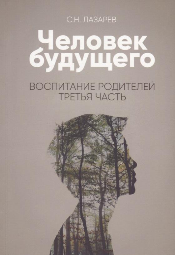 Лазарев С. Человек будущего. Воспитание родителей. Третья часть с н лазарев выздоровление души