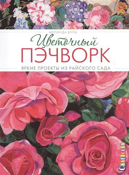 Була М. Цветочный пэчворк: Яркие проекты из райского сада
