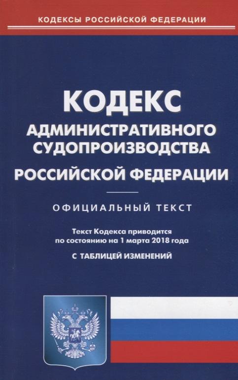 Кодекс административного судопроизводства Российской Федерации. Официальный текст. По состоянию на 1 марта 2018 года. С таблицей изменений