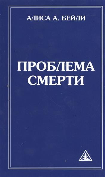 Проблема смерти. Выдержки из произведений Алисы А. Бейли и Тибетского Учителя Джуала Кхуула. 6-е издание