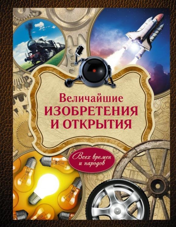 Ивашкова Т., Ратина А., Ульяненкова М. Величайшие изобретения и открытия. Всех времен и народов