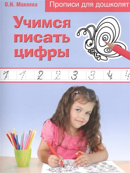 Макеева О. Учимся писать цифры макеева о учимся писать цифры и решать примеры 4 7 лет