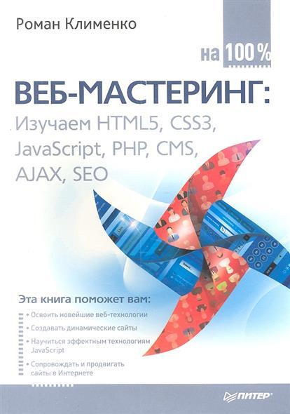Клименко Р. Веб-мастеринг: изучаем HTML5, CSS3, JavaScript, PHP, CMS, AJAX, SEO на 100%