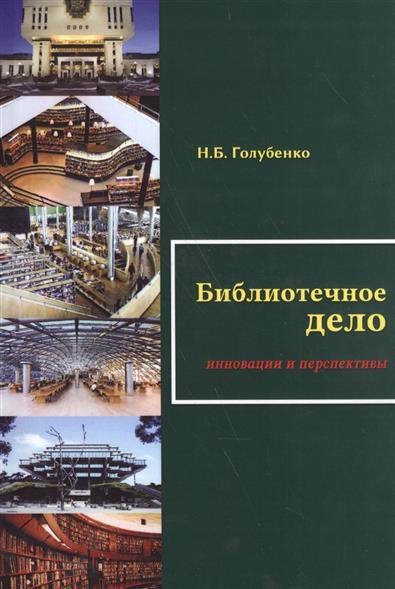 Голубенко Н. Библиотечное дело: Инновации и перспективы г н пахарьков биомедицинская инженерия проблемы и перспективы