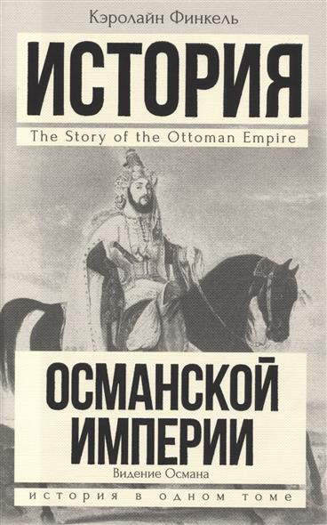 Финкель К. История Османской империи. Видение Османа