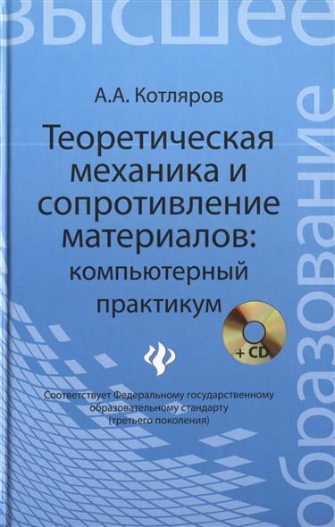 Теоретическая механика и сопротивление материалов: компьютерный практикум (+CD). Учебное пособие для очного, заочного и дистанционного обучения бакалавров