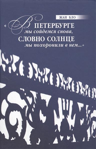 Бло Ж. В Петербурге мы сойдемся снова, Словно солнце мы похоронили в нем…
