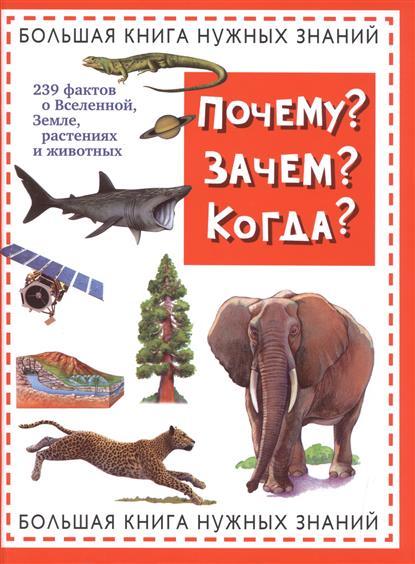 Почему? Зачем? Когда? Большая книга нужных знаний. 239 фактов о Вселенной, Земле, растениях и животных