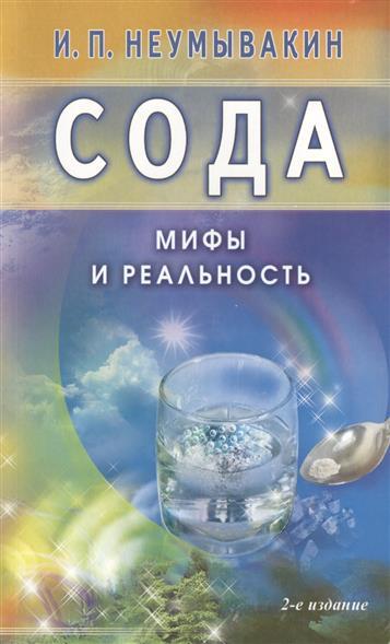 Неумывакин И. Сода. Мифы и реальность. 2-е издание, исправленное и дополненное ISBN: 9785423601164