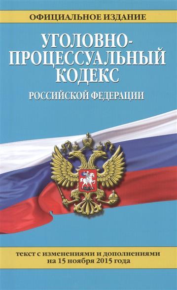 Уголовно-процессуальный кодекс Российской Федерации. Текст с изменениями и дополнениями на 15 ноября 2015 года