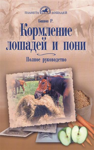 Бишоп Р. Кормление лошадей и пони. Полное руководство ноттенбелт д паскоу р атлас болезней лошадей