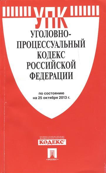 Уголовно-процессуальный кодекс Российской Федерации. По состоянию на 25 октября 2013 г.