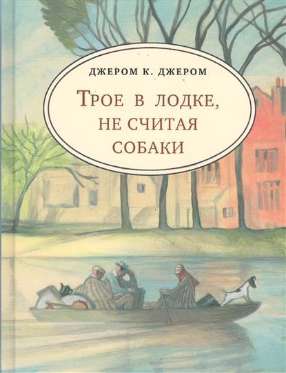 Джером К. Дж. Трое в лодке, не считая собаки джером джером клапка трое в одной лодке не считая собаки