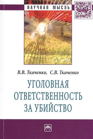 Ткаченко В., Ткаченко С. Уголовная ответственность за убийство. Монография николай ткаченко истерический невроз у женщин