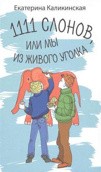 Книга 1111 слонов, или Мы из живого уголка (8+). Каликинская Е.